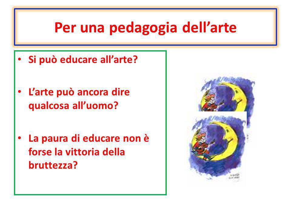 Per una pedagogia dellarte Si può educare allarte? Larte può ancora dire qualcosa alluomo? La paura di educare non è forse la vittoria della bruttezza