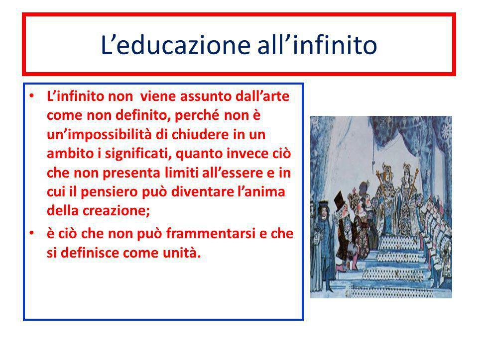 Leducazione allinfinito Linfinito non viene assunto dallarte come non definito, perché non è unimpossibilità di chiudere in un ambito i significati, q