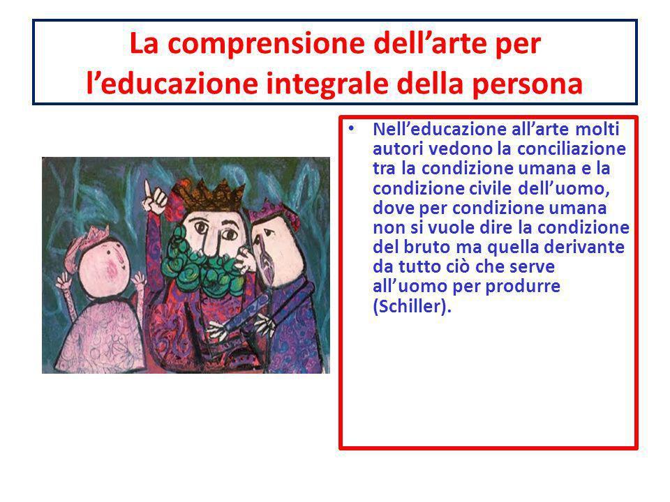 La comprensione dellarte per leducazione integrale della persona Nelleducazione allarte molti autori vedono la conciliazione tra la condizione umana e