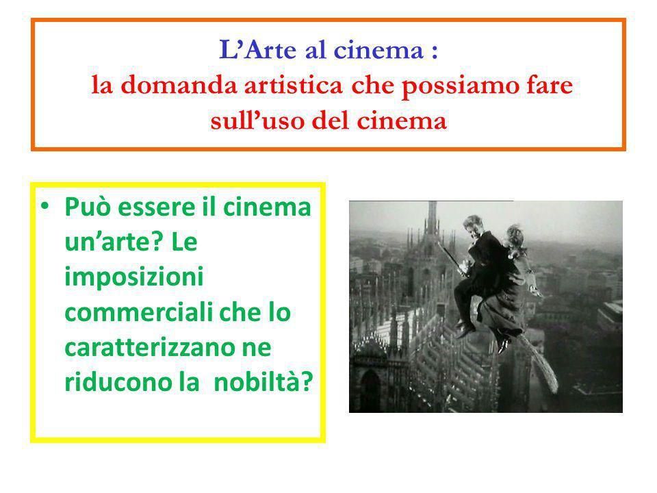 LArte al cinema : la domanda artistica che possiamo fare sulluso del cinema Può essere il cinema unarte? Le imposizioni commerciali che lo caratterizz