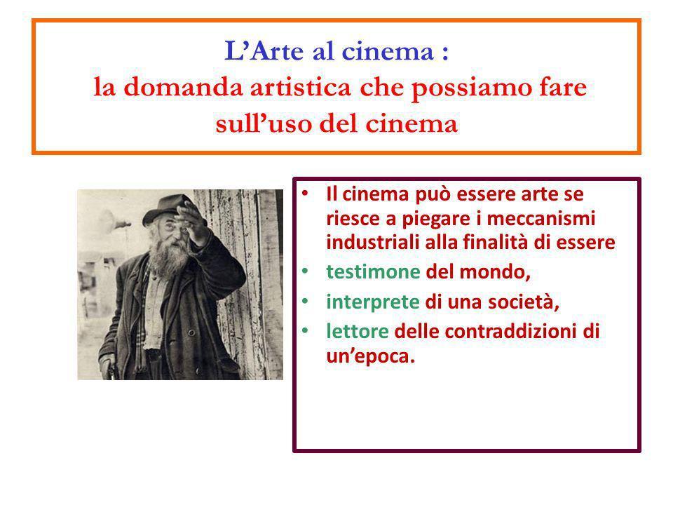 Il cinema può essere arte se riesce a piegare i meccanismi industriali alla finalità di essere testimone del mondo, interprete di una società, lettore