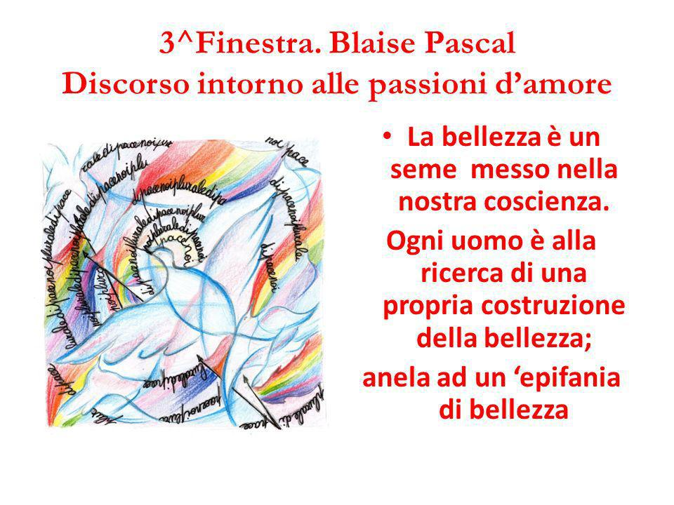 3^Finestra. Blaise Pascal Discorso intorno alle passioni damore La bellezza è un seme messo nella nostra coscienza. Ogni uomo è alla ricerca di una pr