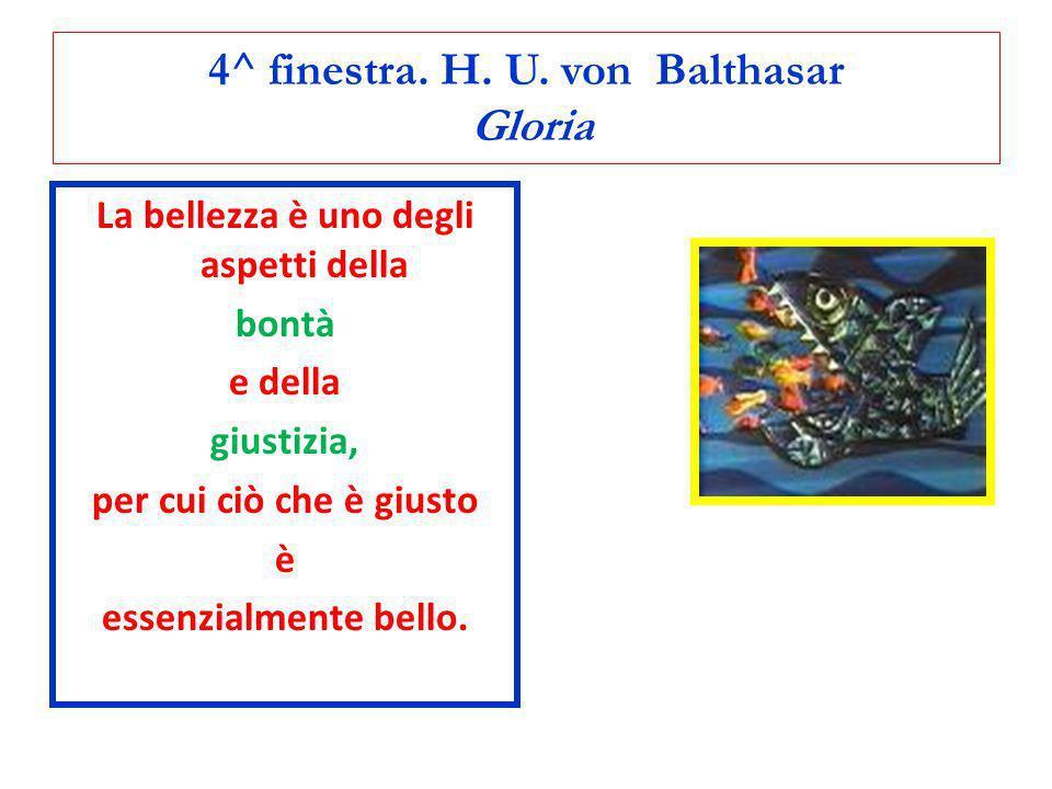 4^ finestra. H. U. von Balthasar Gloria La bellezza è uno degli aspetti della bontà e della giustizia, per cui ciò che è giusto è essenzialmente bello