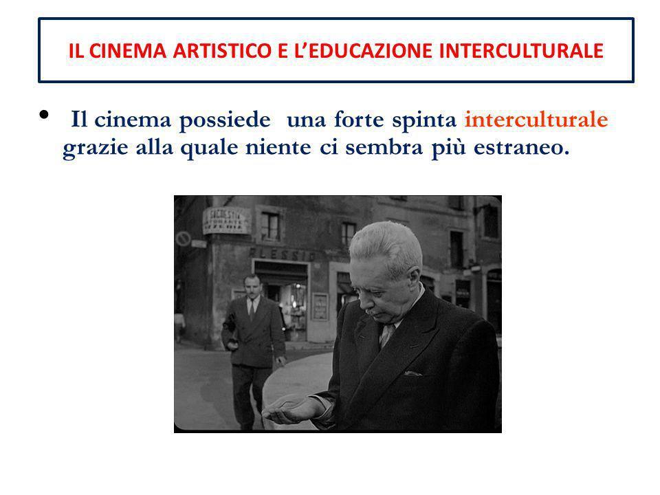 IL CINEMA ARTISTICO E LEDUCAZIONE INTERCULTURALE Il cinema possiede una forte spinta interculturale grazie alla quale niente ci sembra più estraneo.
