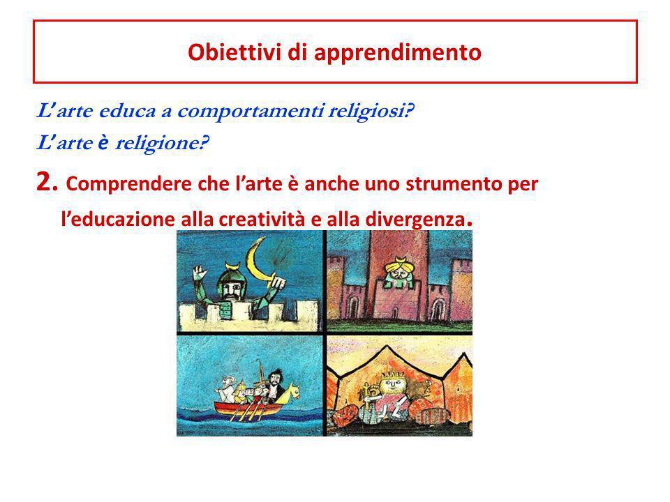 Obiettivi di apprendimento L arte educa a comportamenti religiosi? L arte è religione? 2. Comprendere che larte è anche uno strumento per leducazione