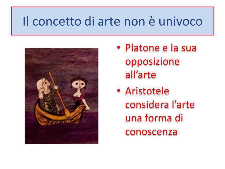 Il concetto di arte non è univoco Platone e la sua opposizione allarte Aristotele considera larte una forma di conoscenza Platone e la sua opposizione