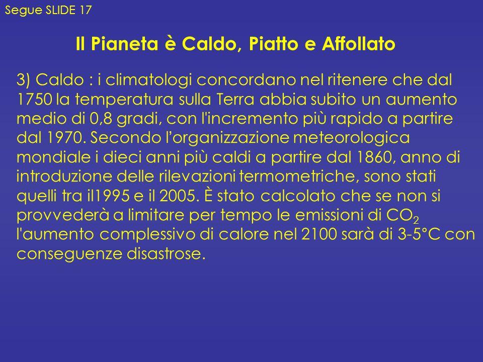 Il Pianeta è Caldo, Piatto e Affollato 3) Caldo : i climatologi concordano nel ritenere che dal 1750 la temperatura sulla Terra abbia subito un aumento medio di 0,8 gradi, con l incremento più rapido a partire dal 1970.