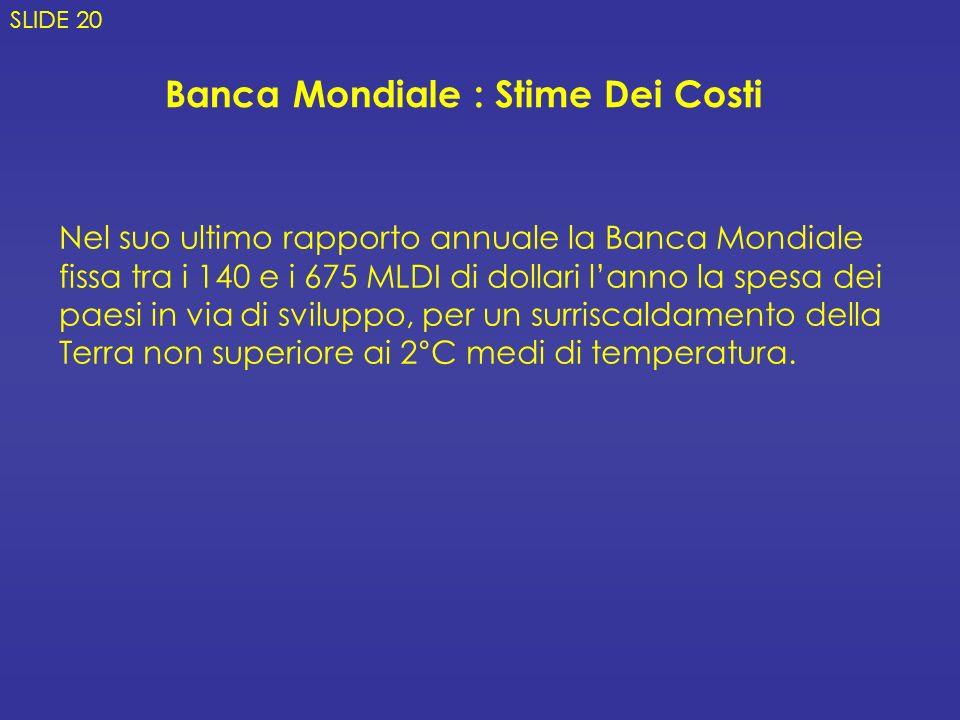Banca Mondiale : Stime Dei Costi Nel suo ultimo rapporto annuale la Banca Mondiale fissa tra i 140 e i 675 MLDI di dollari lanno la spesa dei paesi in via di sviluppo, per un surriscaldamento della Terra non superiore ai 2°C medi di temperatura.