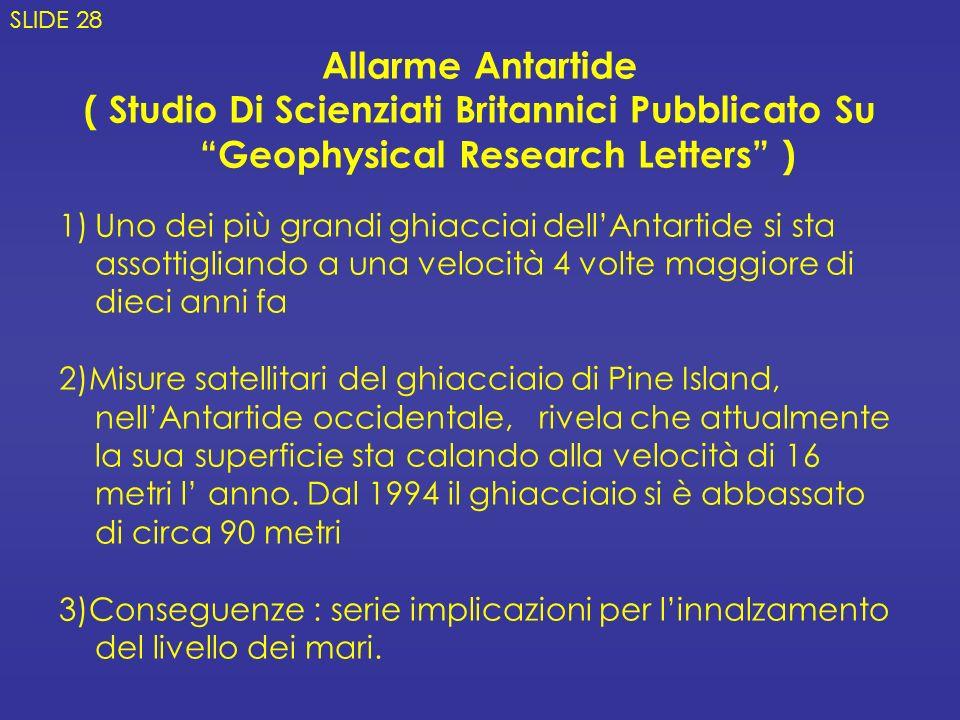 Allarme Antartide ( Studio Di Scienziati Britannici Pubblicato SuGeophysical Research Letters ) 1)Uno dei più grandi ghiacciai dellAntartide si sta assottigliando a una velocità 4 volte maggiore di dieci anni fa 2)Misure satellitari del ghiacciaio di Pine Island, nellAntartide occidentale, rivela che attualmente la sua superficie sta calando alla velocità di 16 metri l anno.