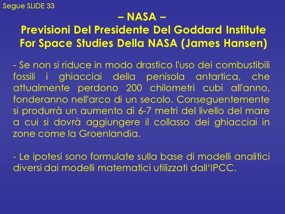 – NASA – Previsioni Del Presidente Del Goddard Institute For Space Studies Della NASA (James Hansen) - Se non si riduce in modo drastico l uso dei combustibili fossili i ghiacciai della penisola antartica, che attualmente perdono 200 chilometri cubi all anno, fonderanno nell arco di un secolo.