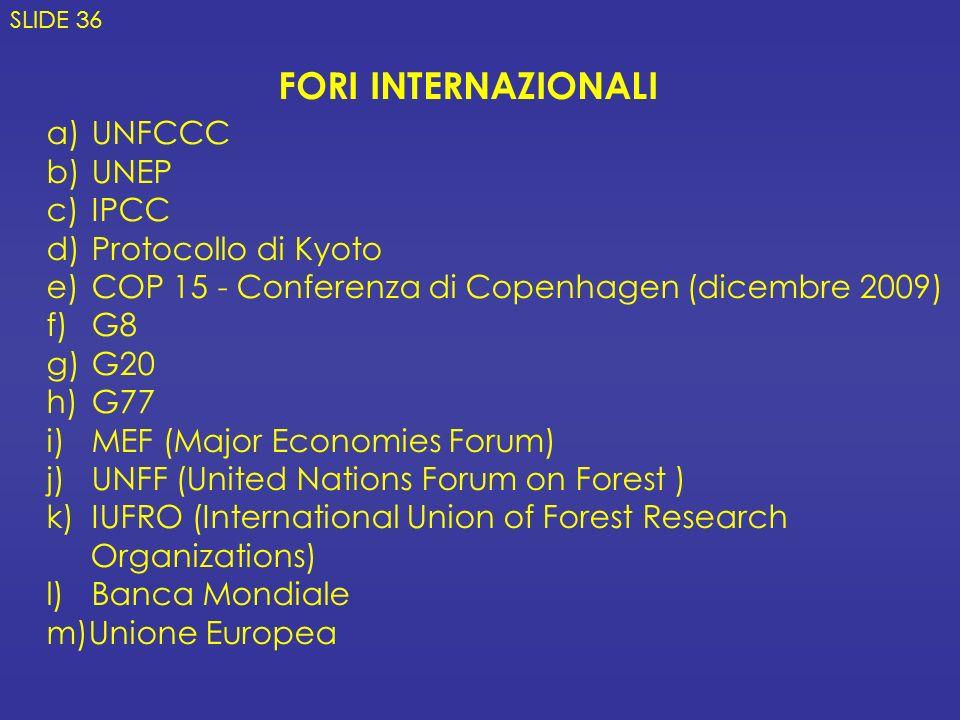 a) UNFCCC b) UNEP c) IPCC d) Protocollo di Kyoto e) COP 15 - Conferenza di Copenhagen (dicembre 2009) f) G8 g) G20 h) G77 i) MEF (Major Economies Forum) j) UNFF (United Nations Forum on Forest ) k) IUFRO (International Union of Forest Research Organizations) l) Banca Mondiale m)Unione Europea FORI INTERNAZIONALI SLIDE 36