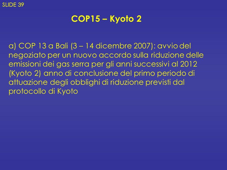 a) COP 13 a Bali (3 – 14 dicembre 2007): avvio del negoziato per un nuovo accordo sulla riduzione delle emissioni dei gas serra per gli anni successivi al 2012 (Kyoto 2) anno di conclusione del primo periodo di attuazione degli obblighi di riduzione previsti dal protocollo di Kyoto COP15 – Kyoto 2 SLIDE 39