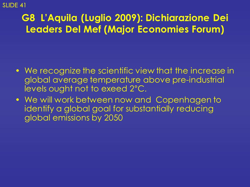 G8 LAquila (Luglio 2009): Dichiarazione Dei Leaders Del Mef (Major Economies Forum) We recognize the scientific view that the increase in global average temperature above pre-industrial levels ought not to exeed 2°C.