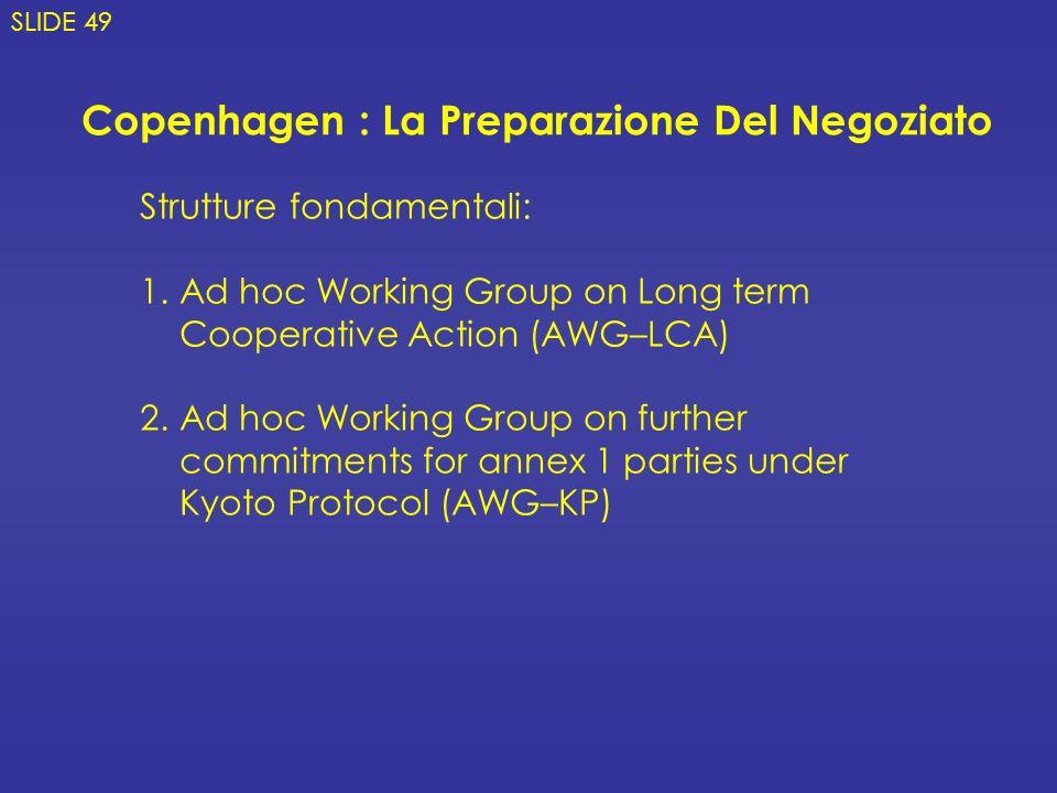 Copenhagen : La Preparazione Del Negoziato Strutture fondamentali: 1.Ad hoc Working Group on Long term Cooperative Action (AWG–LCA) 2.Ad hoc Working Group on further commitments for annex 1 parties under Kyoto Protocol (AWG–KP) SLIDE 49