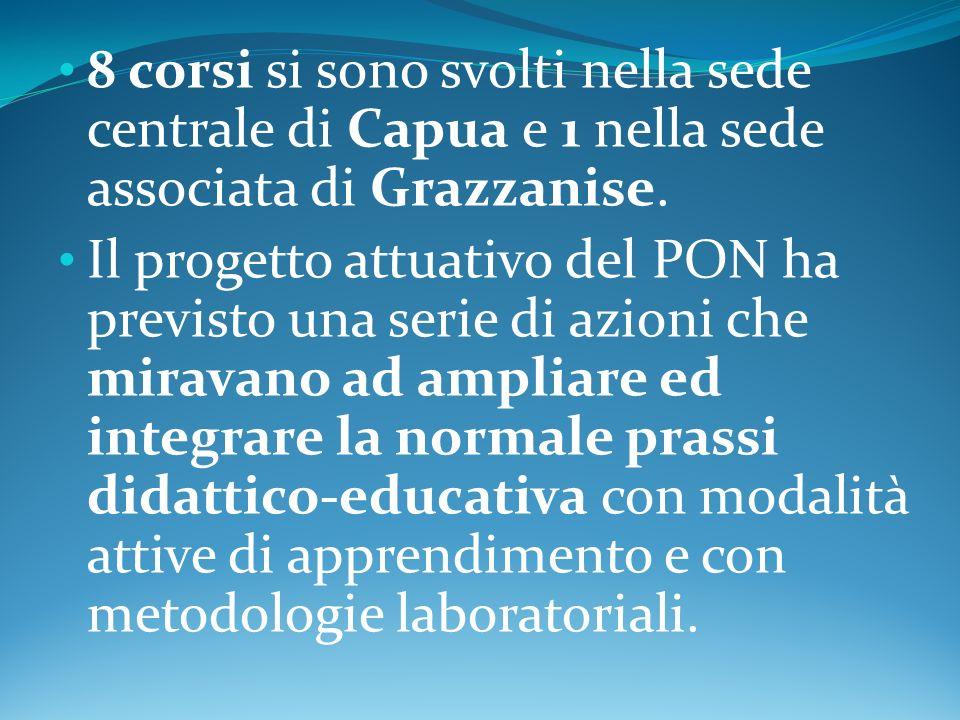 8 corsi si sono svolti nella sede centrale di Capua e 1 nella sede associata di Grazzanise. Il progetto attuativo del PON ha previsto una serie di azi