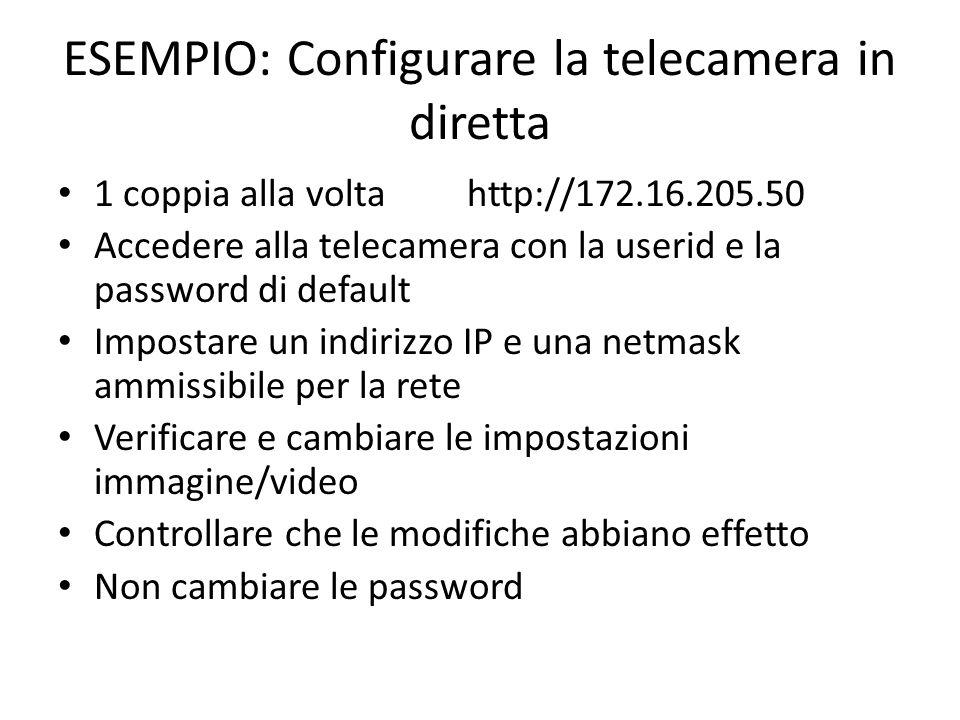 ESEMPIO: Configurare la telecamera in diretta 1 coppia alla volta http://172.16.205.50 Accedere alla telecamera con la userid e la password di default
