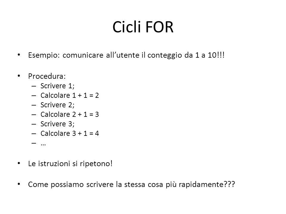 Cicli FOR Esempio: comunicare allutente il conteggio da 1 a 10!!! Procedura: – Scrivere 1; – Calcolare 1 + 1 = 2 – Scrivere 2; – Calcolare 2 + 1 = 3 –