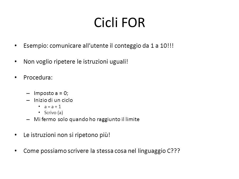Cicli FOR Esempio: comunicare allutente il conteggio da 1 a 10!!! Non voglio ripetere le istruzioni uguali! Procedura: – Imposto a = 0; – Inizio di un