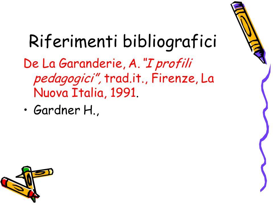 Riferimenti bibliografici De La Garanderie, A.I profili pedagogici, trad.it., Firenze, La Nuova Italia, 1991. Gardner H.,