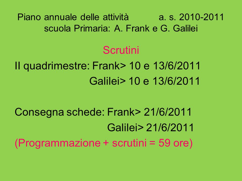 Piano annuale delle attività a. s. 2010-2011 scuola Primaria: A. Frank e G. Galilei Scrutini II quadrimestre: Frank> 10 e 13/6/2011 Galilei> 10 e 13/6
