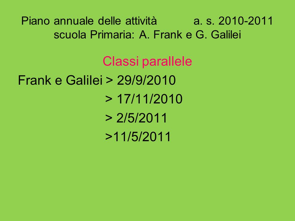 Piano annuale delle attività a. s. 2010-2011 scuola Primaria: A. Frank e G. Galilei Classi parallele Frank e Galilei > 29/9/2010 > 17/11/2010 > 2/5/20