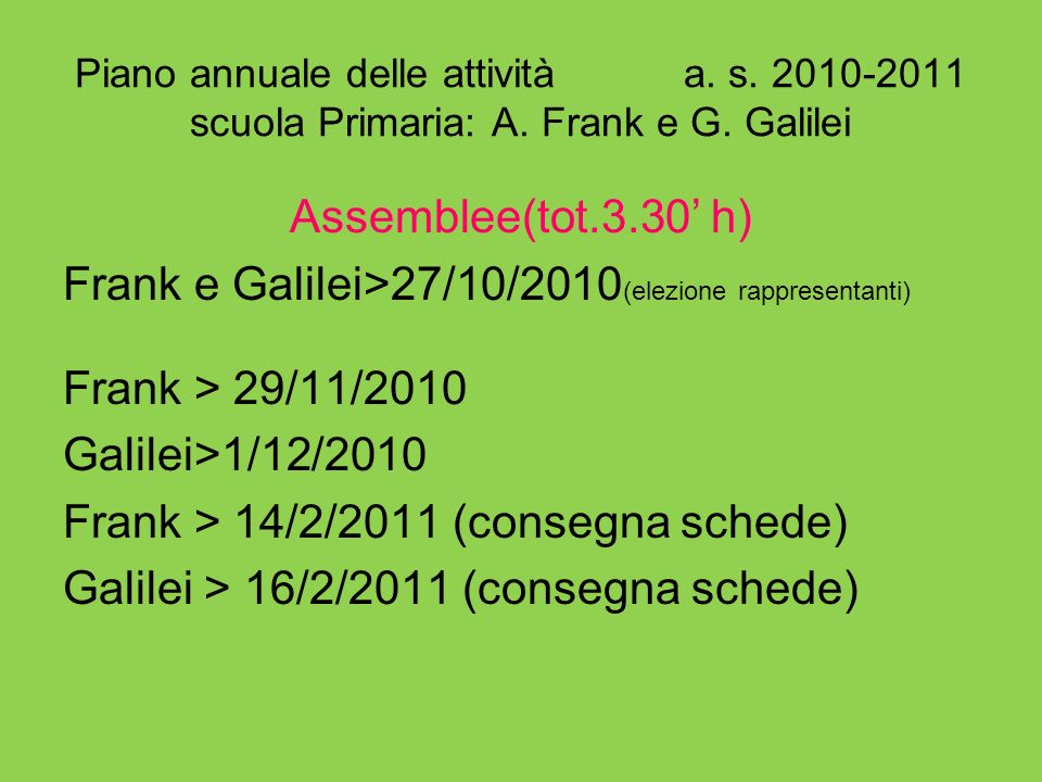 Piano annuale delle attività a. s. 2010-2011 scuola Primaria: A. Frank e G. Galilei Assemblee(tot.3.30 h) Frank e Galilei>27/10/2010 (elezione rappres