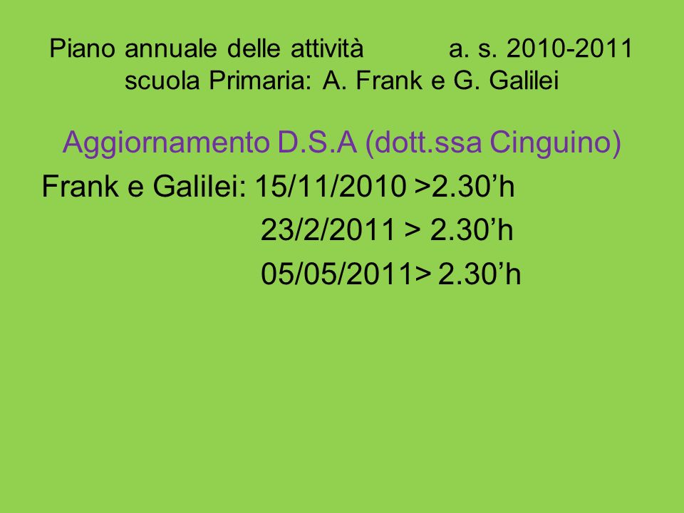 Piano annuale delle attività a. s. 2010-2011 scuola Primaria: A. Frank e G. Galilei Aggiornamento D.S.A (dott.ssa Cinguino) Frank e Galilei: 15/11/201