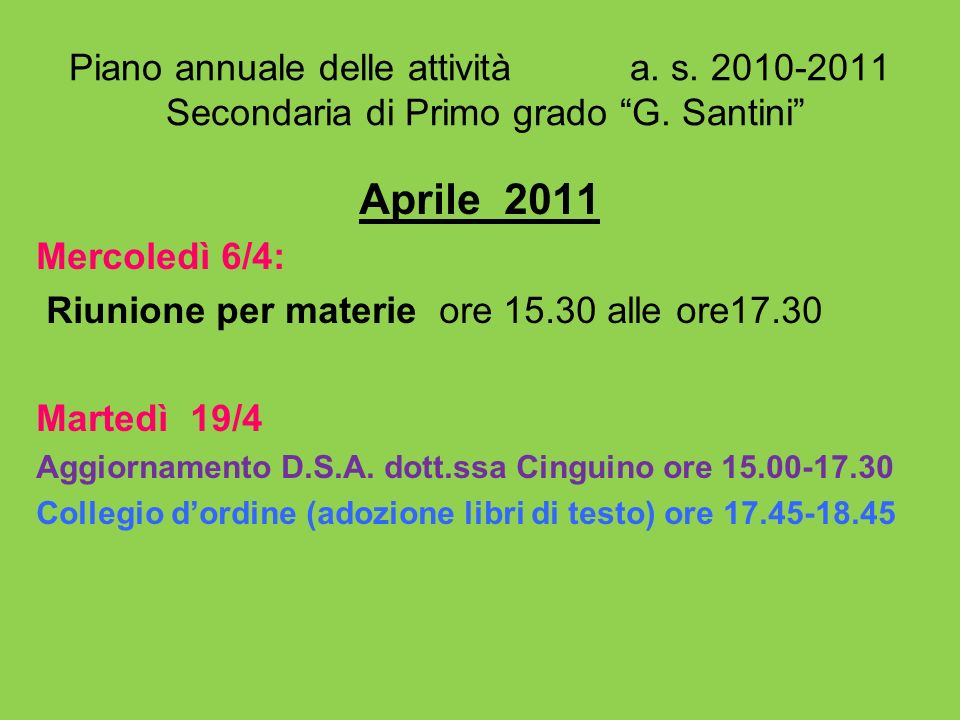 Piano annuale delle attività a. s. 2010-2011 Secondaria di Primo grado G. Santini Aprile 2011 Mercoledì 6/4: Riunione per materie ore 15.30 alle ore17