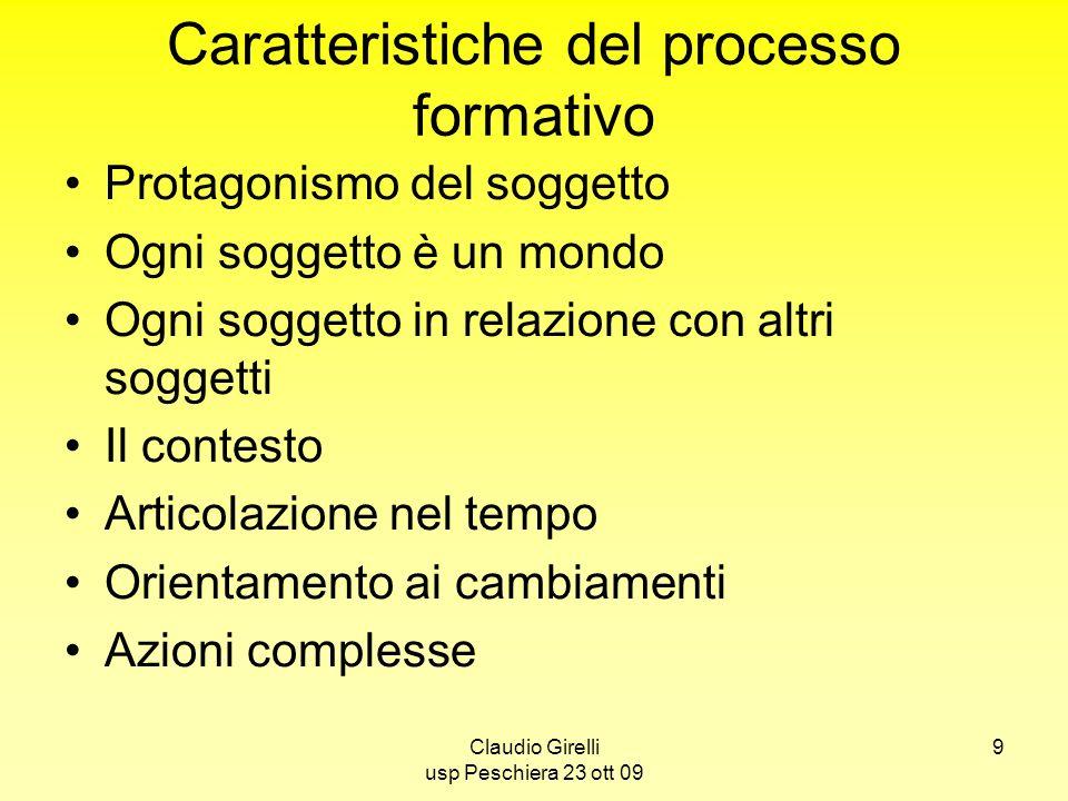 Claudio Girelli usp Peschiera 23 ott 09 9 Caratteristiche del processo formativo Protagonismo del soggetto Ogni soggetto è un mondo Ogni soggetto in r