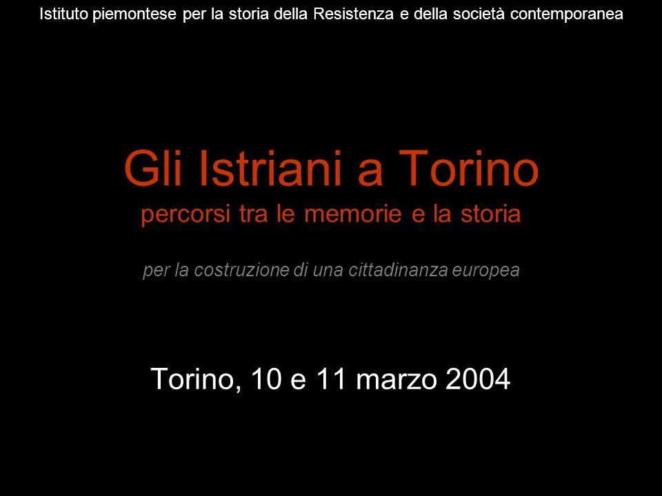 Gli Istriani a Torino percorsi tra le memorie e la storia per la costruzione di una cittadinanza europea Torino, 10 e 11 marzo 2004 Istituto piemontes