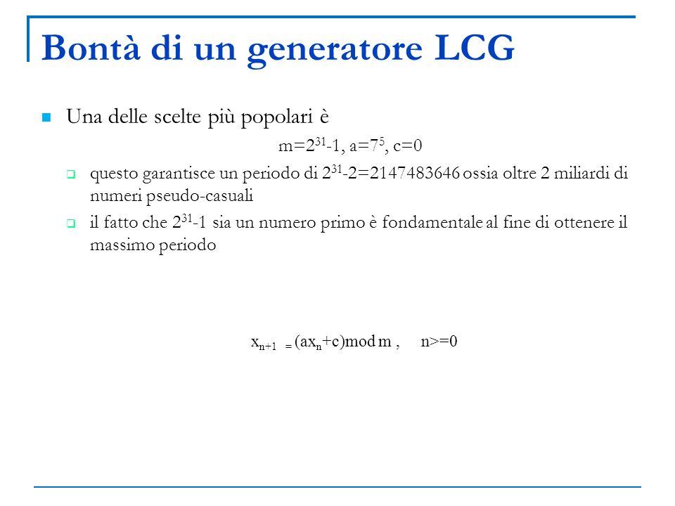 Bontà di un generatore LCG Una delle scelte più popolari è m=2 31 -1, a=7 5, c=0 questo garantisce un periodo di 2 31 -2=2147483646 ossia oltre 2 mili