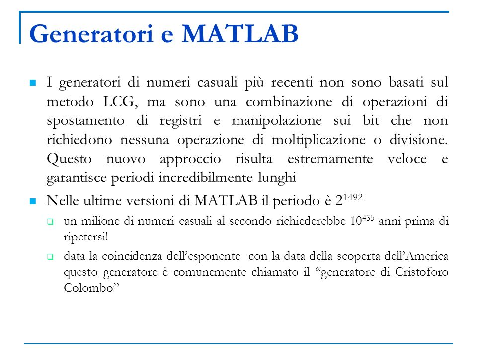 Generatori e MATLAB I generatori di numeri casuali più recenti non sono basati sul metodo LCG, ma sono una combinazione di operazioni di spostamento d