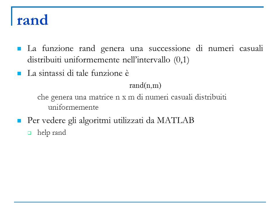 rand La funzione rand genera una successione di numeri casuali distribuiti uniformemente nellintervallo (0,1) La sintassi di tale funzione è rand(n,m)