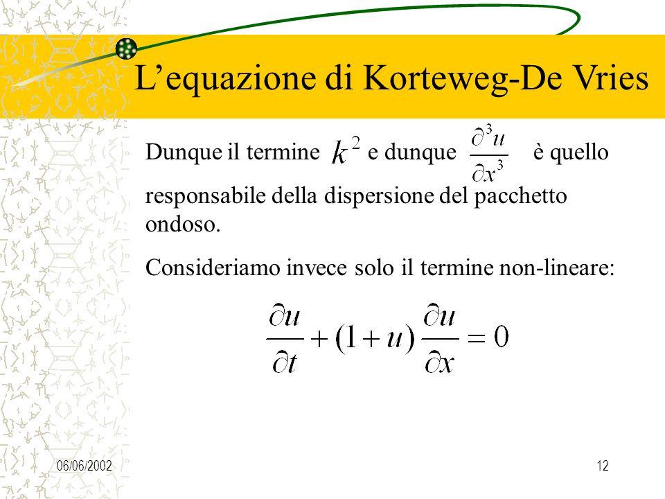 06/06/200211 Lequazione di Korteweg-De Vries Sostituendo la soluzione di onda piana otteniamo la legge di dispersione Da cui derivano facilmente: La v