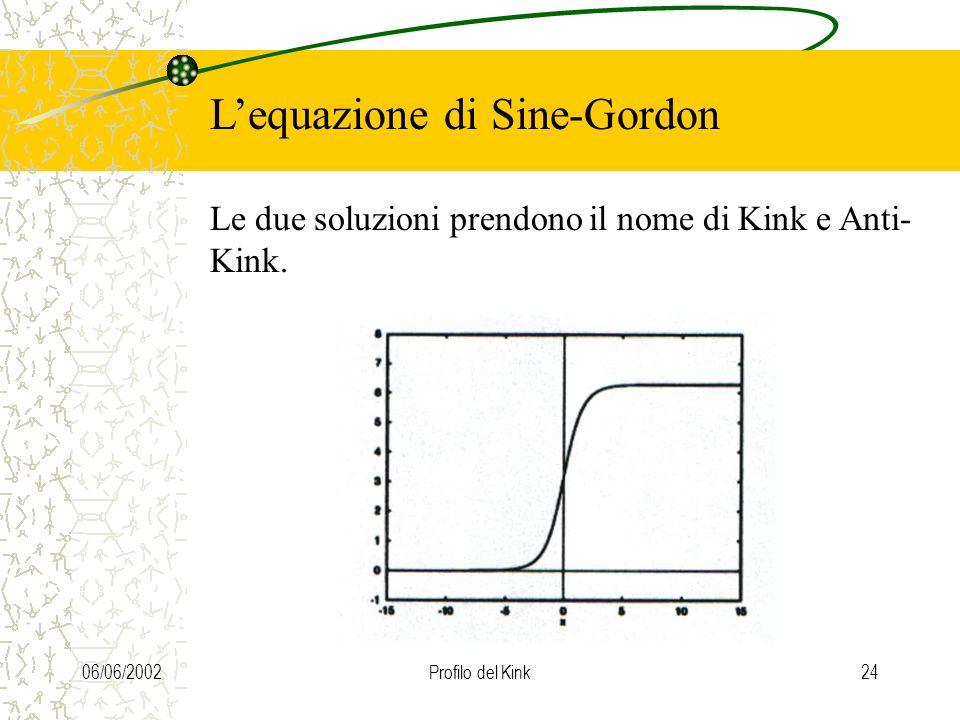 06/06/200223 Lequazione di Sine-Gordon Questa eq. ha la stessa forma di quella delle onde, ma con un termine aggiuntivo che la rende non omogenea: Le