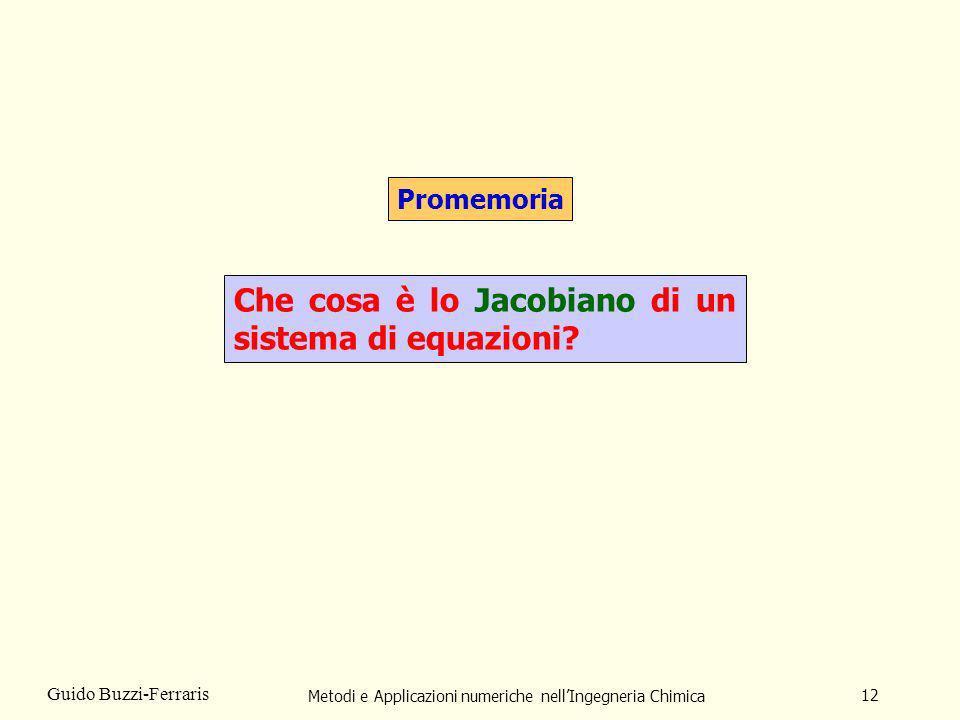 Metodi e Applicazioni numeriche nellIngegneria Chimica 12 Guido Buzzi-Ferraris Promemoria Che cosa è lo Jacobiano di un sistema di equazioni?