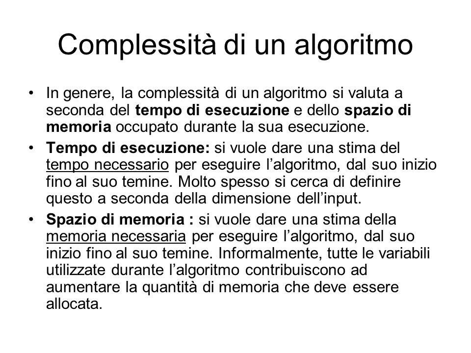 Complessità di un algoritmo In genere, la complessità di un algoritmo si valuta a seconda del tempo di esecuzione e dello spazio di memoria occupato d