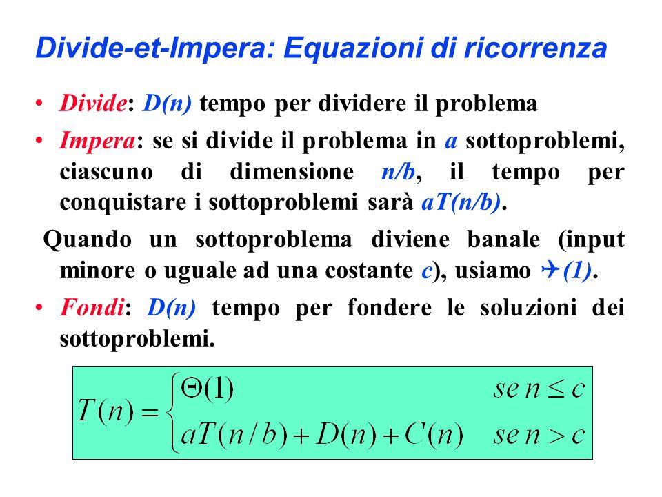 Divide-et-Impera: Equazioni di ricorrenza Divide: D(n) tempo per dividere il problema Impera: se si divide il problema in a sottoproblemi, ciascuno di