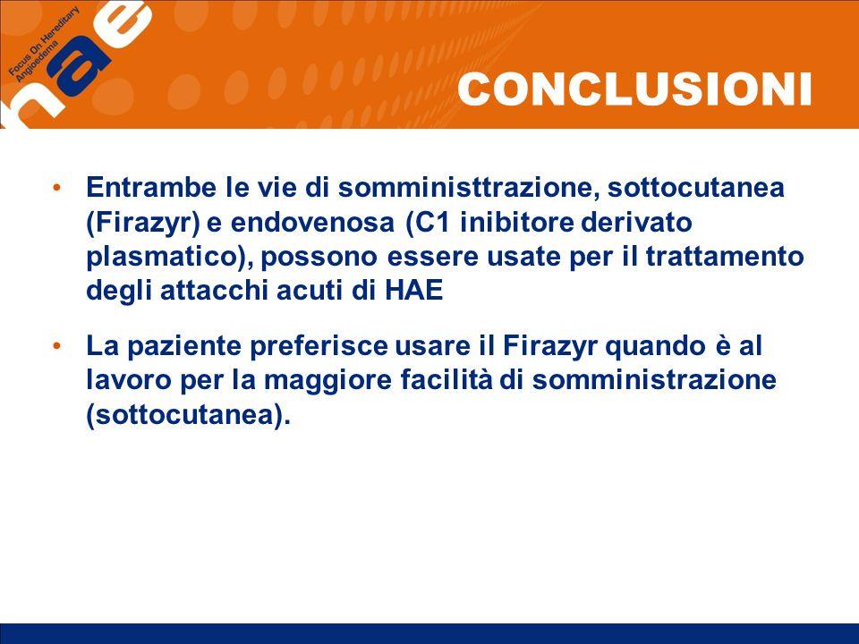 CONCLUSIONI Entrambe le vie di somministtrazione, sottocutanea (Firazyr) e endovenosa (C1 inibitore derivato plasmatico), possono essere usate per il