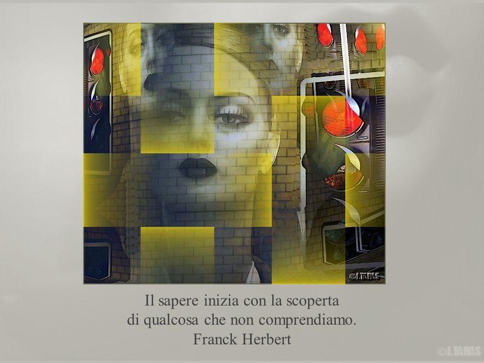 Il sapere inizia con la scoperta di qualcosa che non comprendiamo. Franck Herbert