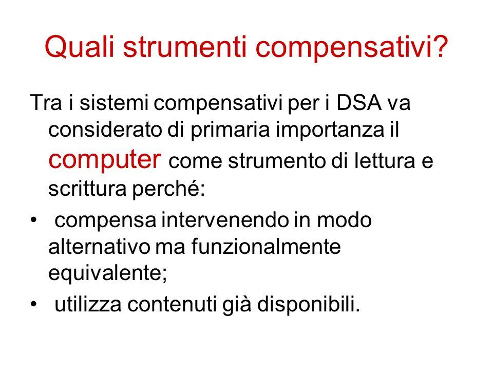 Quali strumenti compensativi? Tra i sistemi compensativi per i DSA va considerato di primaria importanza il computer come strumento di lettura e scrit