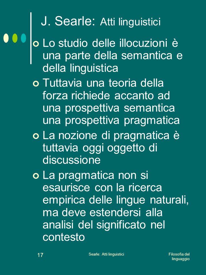 Filosofia del linguaggio Searle: Atti linguistici 16 J. Searle: Atti linguistici Nel quadro degli atti linguistici, il rapporto tra cognizione, lingua