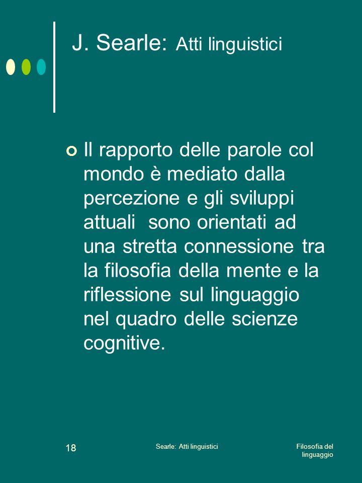 Filosofia del linguaggio Searle: Atti linguistici 17 J. Searle: Atti linguistici Lo studio delle illocuzioni è una parte della semantica e della lingu