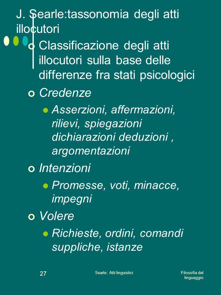 Filosofia del linguaggio Searle: Atti linguistici 26 J. Searle:tassonomia degli atti illocutori Eseguendo un atto illocutorio il parlante esprime un a