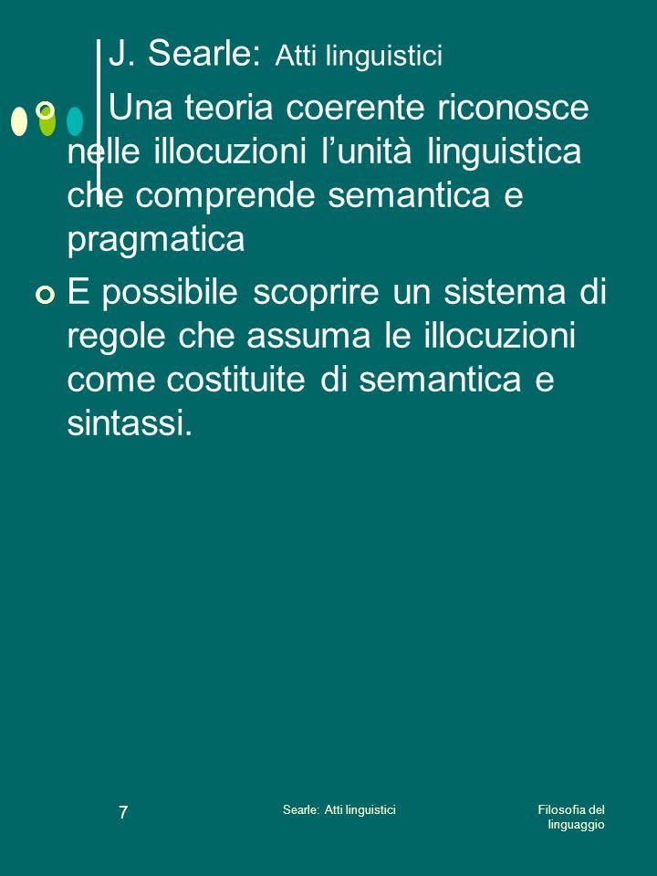 Filosofia del linguaggio Searle: Atti linguistici 6 J. Searle: Atti linguistici Lassunzione della illocuzione come elemento centrale della analisi del