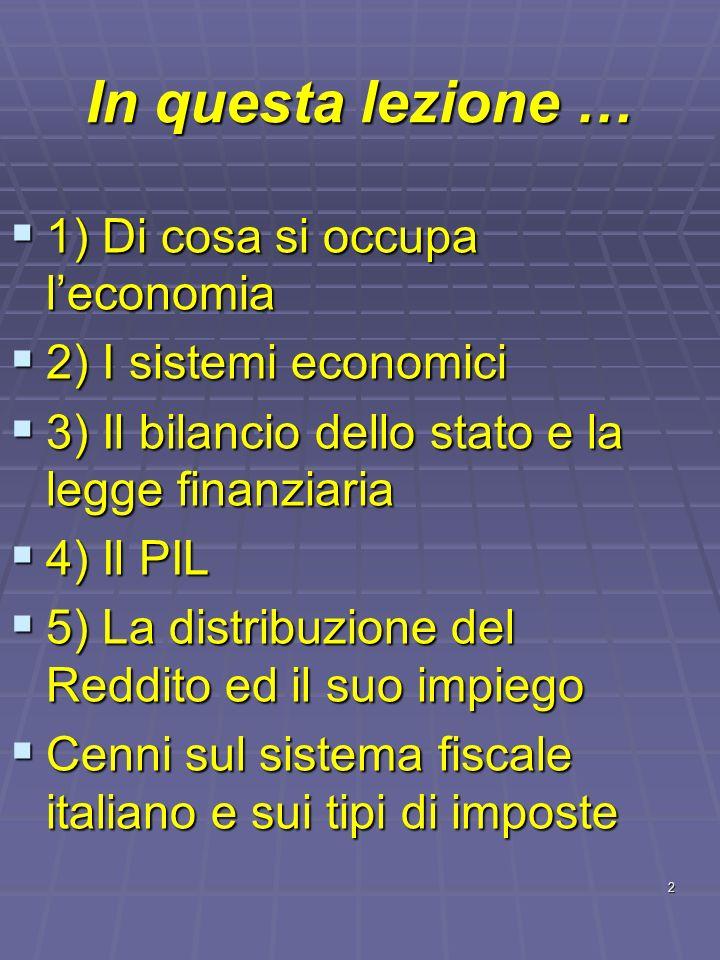 2 In questa lezione … 1) Di cosa si occupa leconomia 1) Di cosa si occupa leconomia 2) I sistemi economici 2) I sistemi economici 3) Il bilancio dello