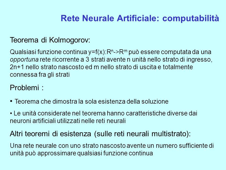 Rete Neurale Artificiale: computabilità Teorema di Kolmogorov: Qualsiasi funzione continua y=f(x):R n ->R m può essere computata da una opportuna rete