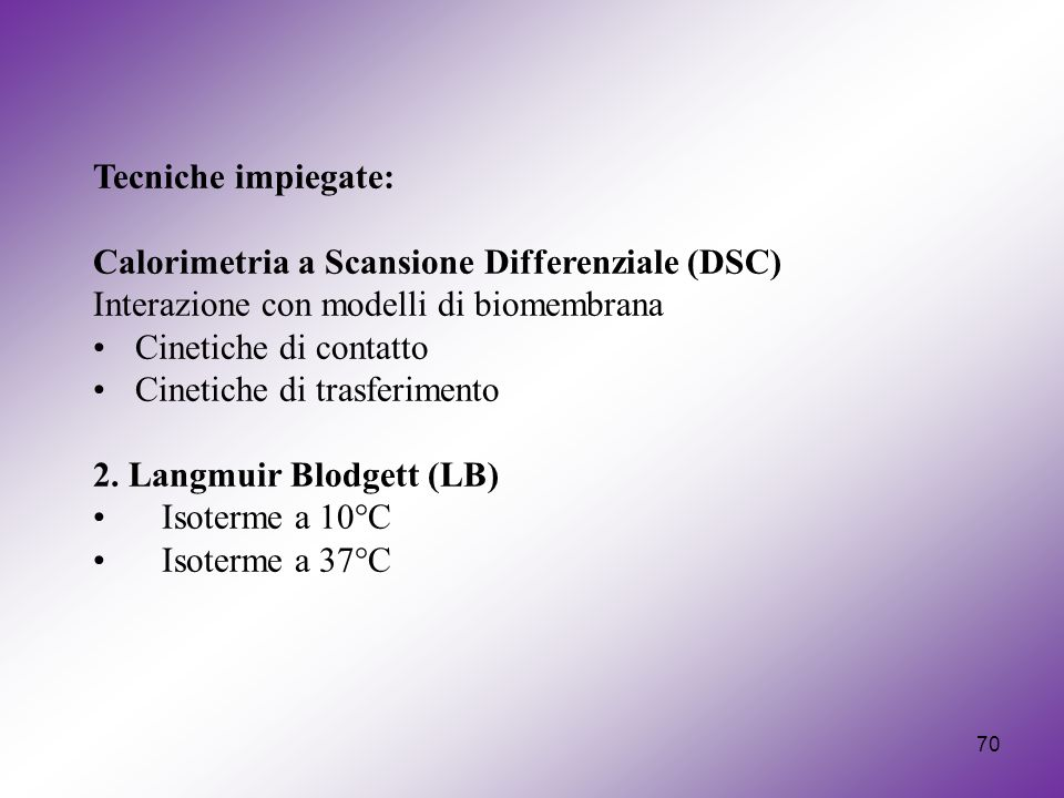 70 Tecniche impiegate: Calorimetria a Scansione Differenziale (DSC) Interazione con modelli di biomembrana Cinetiche di contatto Cinetiche di trasferi