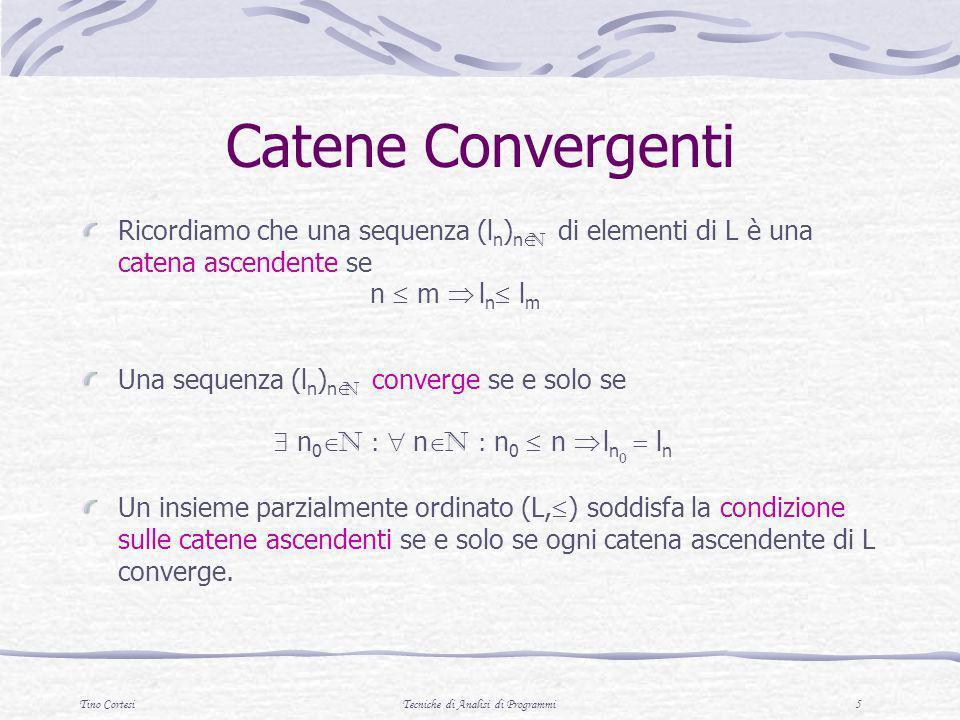 Tino CortesiTecniche di Analisi di Programmi 5 Catene Convergenti Ricordiamo che una sequenza (l n ) n N di elementi di L è una catena ascendente se n