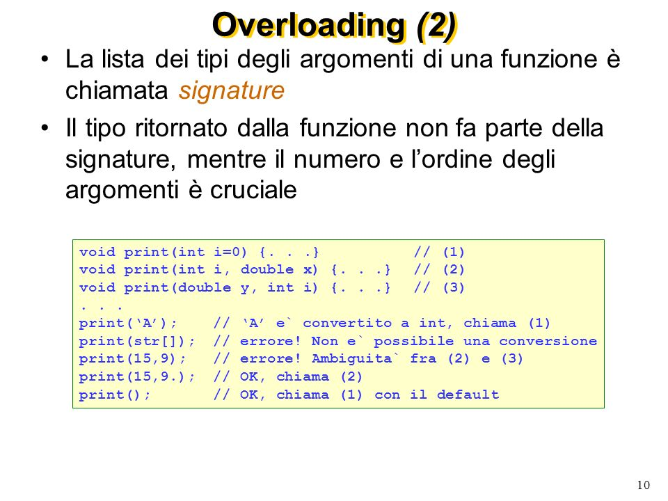 10 Overloading (2) La lista dei tipi degli argomenti di una funzione è chiamata signature Il tipo ritornato dalla funzione non fa parte della signature, mentre il numero e lordine degli argomenti è cruciale void print(int i=0) {...}// (1) void print(int i, double x) {...}// (2) void print(double y, int i) {...}// (3)...